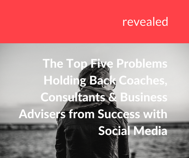 Revealed – the Top Five Problems Holding Back Coaches, Consultants and Business Advisers from Success with Social Media featured image