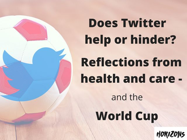 Does Twitter Help or Hinder? Reflections from Health and Care - and the World Cup featured image
