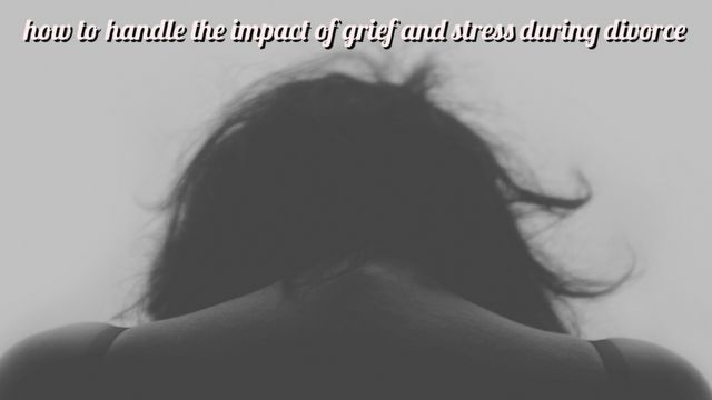 How to handle the impact of grief and stress during divorce featured image