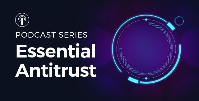 Essential Antitrust: Our new antitrust podcast series featured image