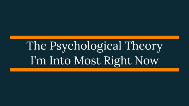 The Psychological Theory I'm Into Most Right Now featured image