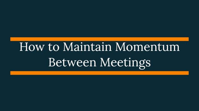 How To Maintain Momentum Between Meetings featured image
