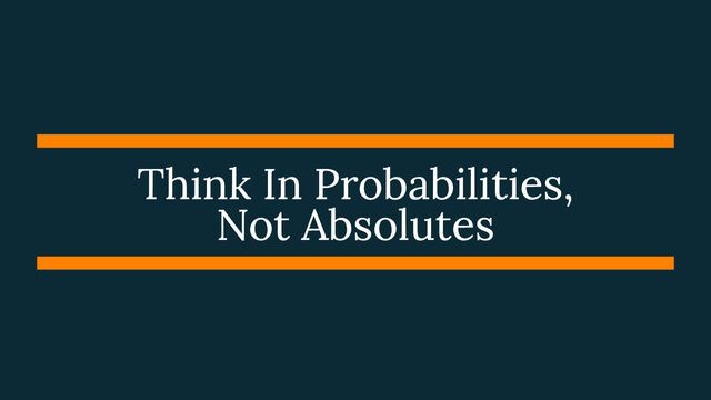 Think In Probabilities, Not Absolutes. featured image